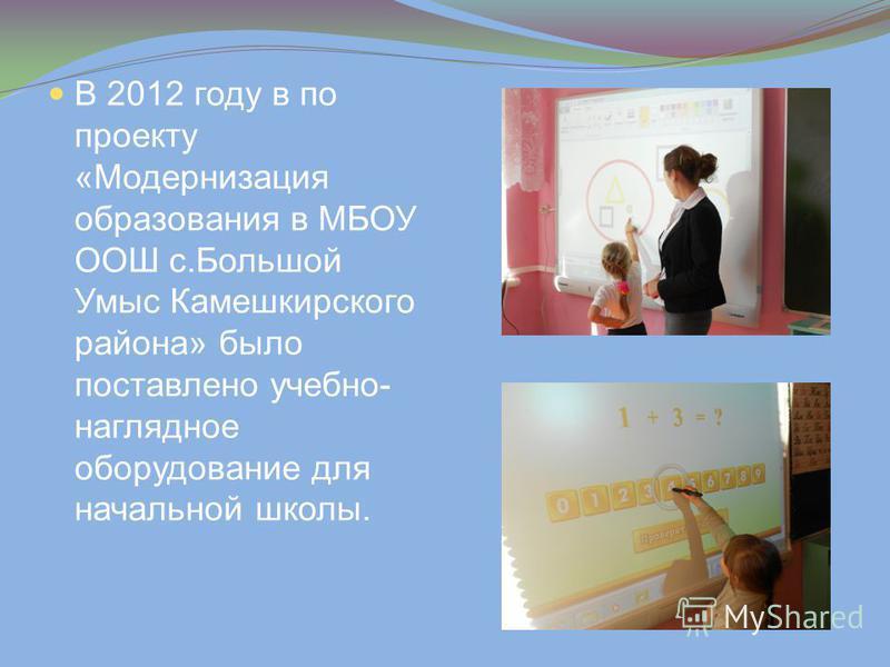 В 2012 году в по проекту «Модернизация образования в МБОУ ООШ с.Большой Умыс Камешкирского района» было поставлено учебно- наглядное оборудование для начальной школы.