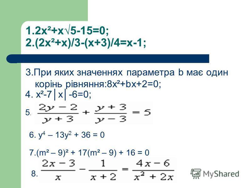 1.2х²+х5-15=0; 2.(2х²+х)/3-(х+3)/4=х-1; 3.При яких значеннях параметра b має один корінь рівняння:8х²+bх+2=0; 4. х²-7х-6=0; 5.5. 6. у 4 – 13у 2 + 36 = 0 7.(m² – 9)² + 17(m² – 9) + 16 = 0 8.