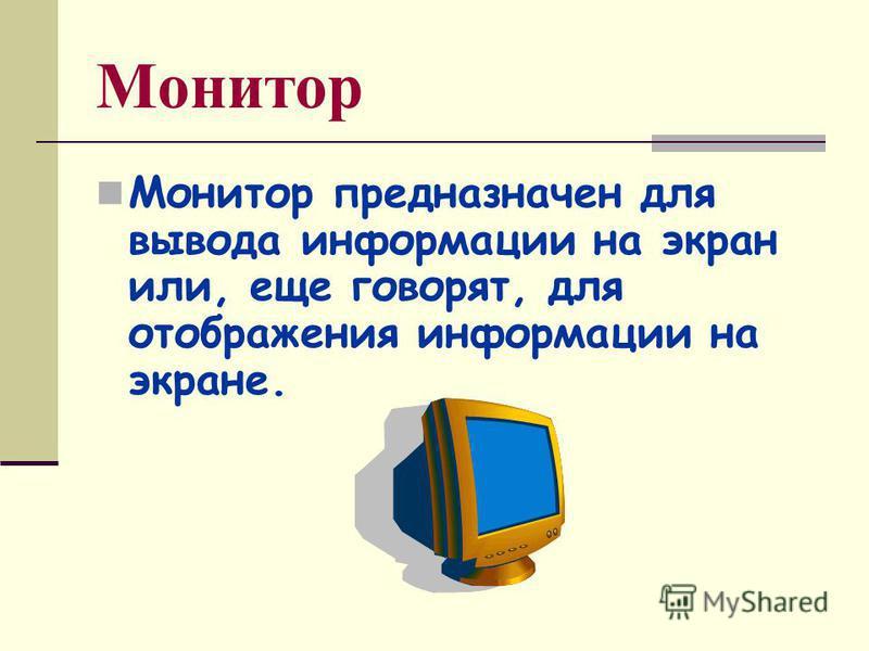 Монитор Монитор предназначен для вывода информации на экран или, еще говорят, для отображения информации на экране.