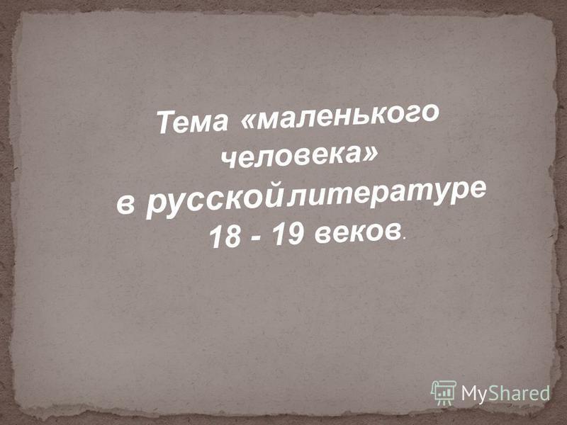 Тема «маленького человека» в русской литературе 18 - 19 веков.