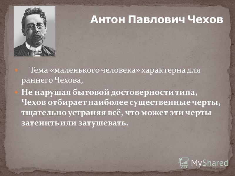 Тема «маленького человека» характерна для раннего Чехова, Не нарушая бытовой достоверности типа, Чехов отбирает наиболее существенные черты, тщательно устраняя всё, что может эти черты затенить или затушевать.