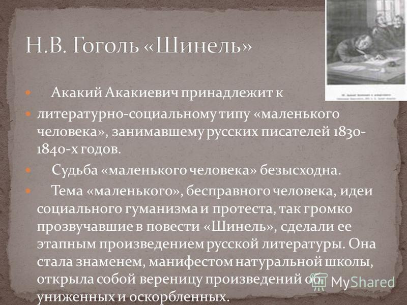 Акакий Акакиевич принадлежит к литературно-социальному типу «маленького человека», занимавшему русских писателей 1830- 1840-х годов. Судьба «маленького человека» безысходна. Тема «маленького», бесправного человека, идеи социального гуманизма и протес