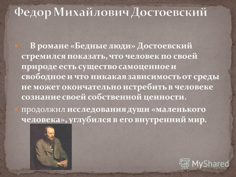 В романе «Бедные люди» Достоевский стремился показать, что человек по своей природе есть существо самоценное и свободное и что никакая зависимость от среды не может окончательно истребить в человеке сознание своей собственной ценности. продолжил иссл