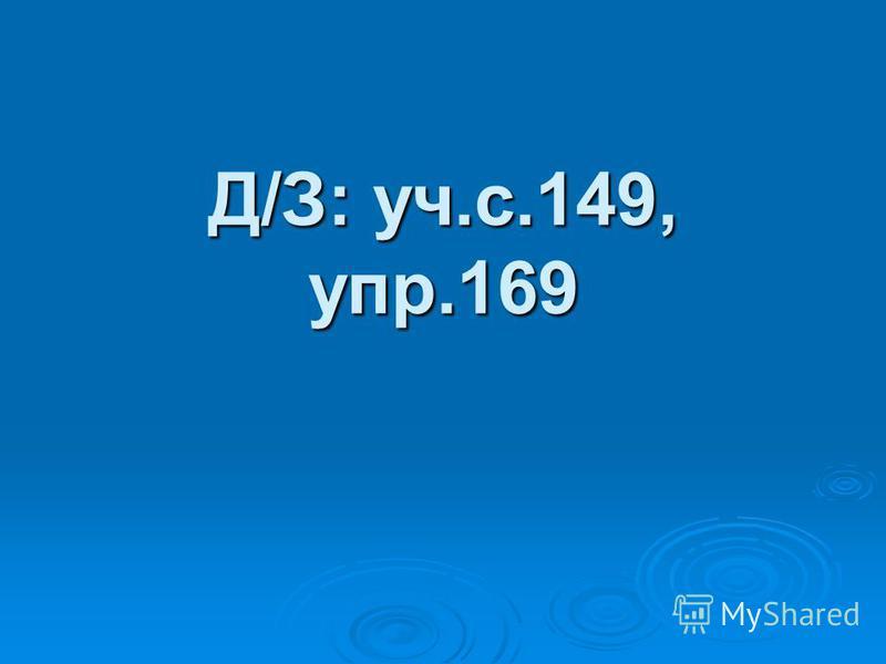 Д/З: уч.с.149, упр.169