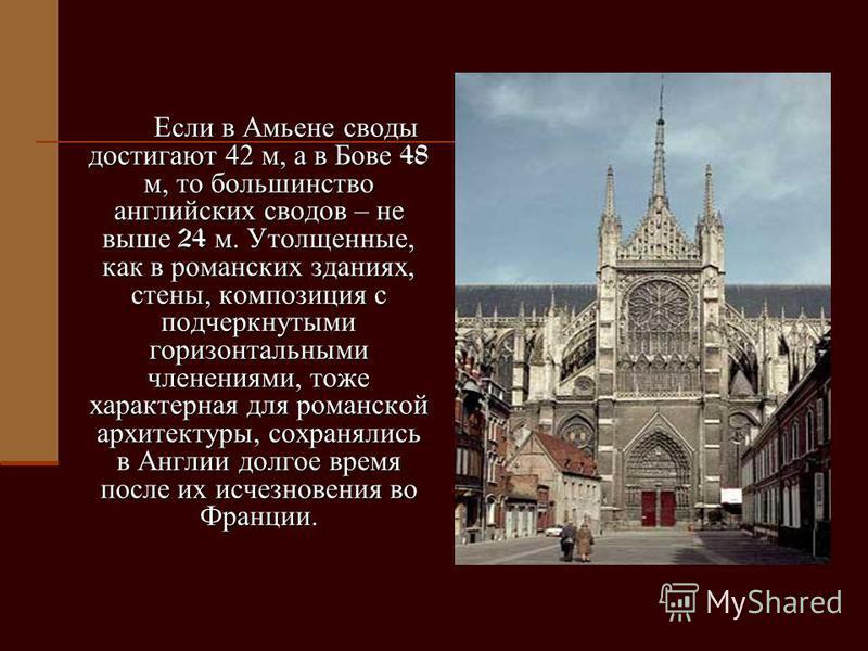 Если в Амьене своды достигают 42 м, а в Бове 48 м, то большинство английских сводов – не выше 24 м. Утолщенные, как в романских зданиях, стены, композиция с подчеркнутыми горизонтальными членениями, тоже характерная для романской архитектуры, сохраня