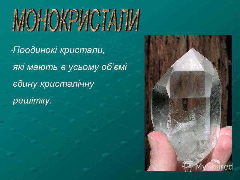 . Поодинокі кристали, які мають в усьому обємі єдину кристалічну решітку.