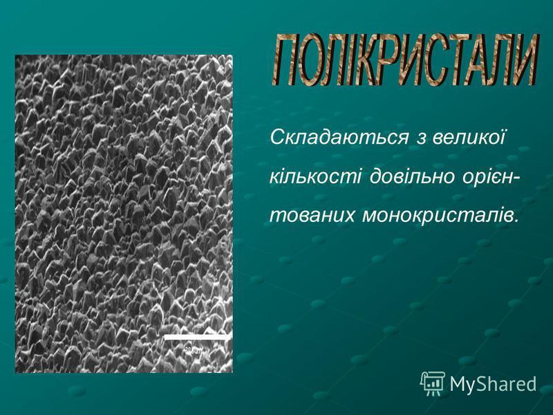 Складаються з великої кількості довільно орієн- тованих монокристалів.