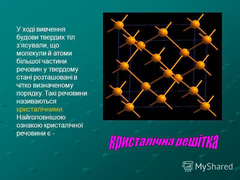 У ході вивчення будови твердих тіл зясували, що молекули й атоми більшої частини речовин у твердому стані розташовані в чітко визначеному порядку. Такі речовини називаються кристалічними. Найголовнішою ознакою кристалічної речовини є -