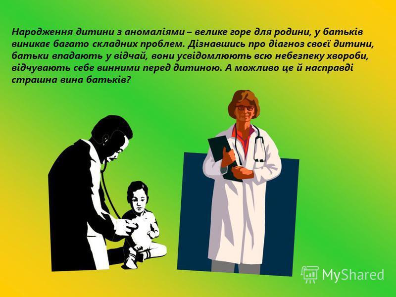Народження дитини з аномаліями – велике горе для родини, у батьків виникає багато складних проблем. Дізнавшись про діагноз своєї дитини, батьки впадають у відчай, вони усвідомлюють всю небезпеку хвороби, відчувають себе винними перед дитиною. А можли