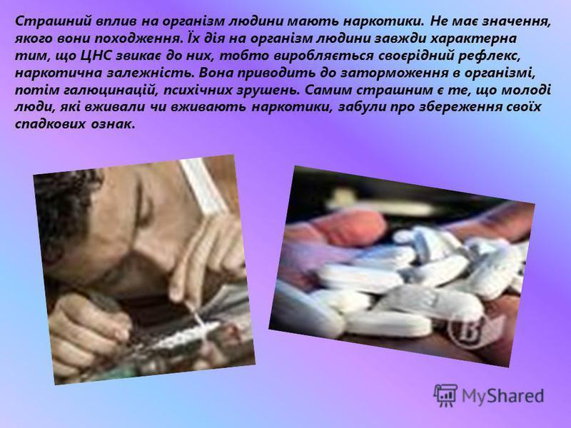 Страшний вплив на організм людини мають наркотики. Не має значення, якого вони походження. Їх дія на організм людини завжди характерна тим, що ЦНС звикає до них, тобто виробляється своєрідний рефлекс, наркотична залежність. Вона приводить до затормож