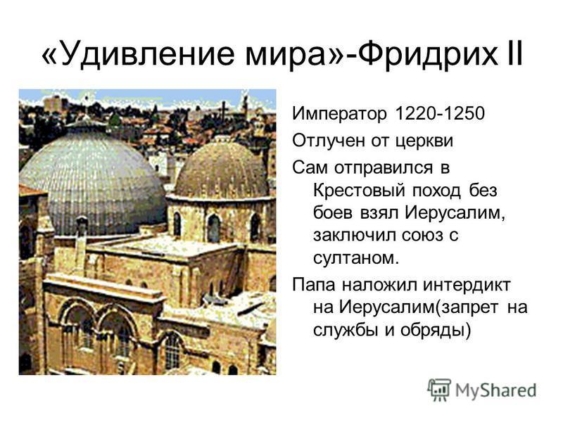 «Удивление мира»-Фридрих II Император 1220-1250 Отлучен от церкви Сам отправился в Крестовый поход без боев взял Иерусалим, заключил союз с султаном. Папа наложил интердикт на Иерусалим(запрет на службы и обряды)