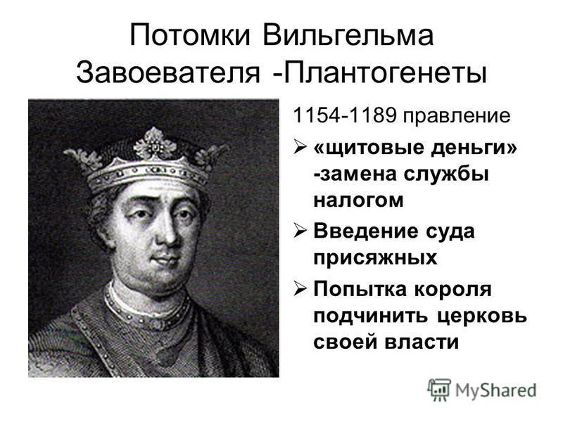 Потомки Вильгельма Завоевателя -Плантогенеты 1154-1189 правление «щитовые деньги» -замена службы налогом Введение суда присяжных Попытка короля подчинить церковь своей власти