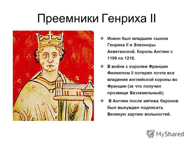 Преемники Генриха II Иоанн был младшим сыном Генриха II и Элеоноры Акветанской. Король Англии с 1199 по 1216. В войне с королем Франции Филиппом II потерял почти все владения английской короны во Франции (за что получил прозвище Безземельный); В Англ