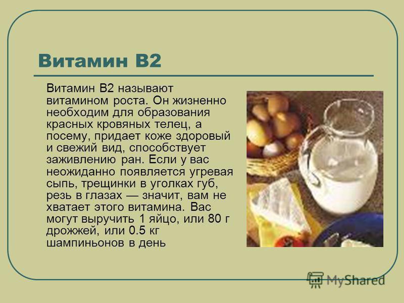 Витамин В2 Витамин В2 называют витамином роста. Он жизненно необходим для образования красных кровяных телец, а посему, придает коже здоровый и свежий вид, способствует заживлению ран. Если у вас неожиданно появляется угревая сыпь, трещинки в уголках