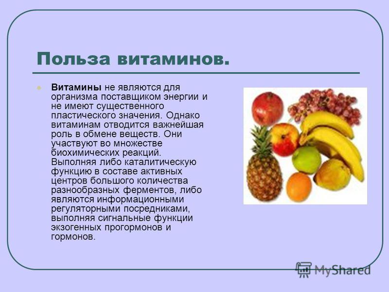 Польза витаминов. Витамины не являются для организма поставщиком энергии и не имеют существенного пластического значения. Однако витаминам отводится важнейшая роль в обмене веществ. Они участвуют во множестве биохимических реакций. Выполняя либо ката