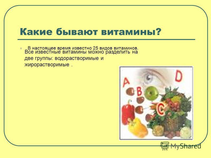 Какие бывают витамины? В настоящее время известно 25 видов витаминов. Все известные витамины можно разделить на две группы: водорастворимые и жирорастворимые.