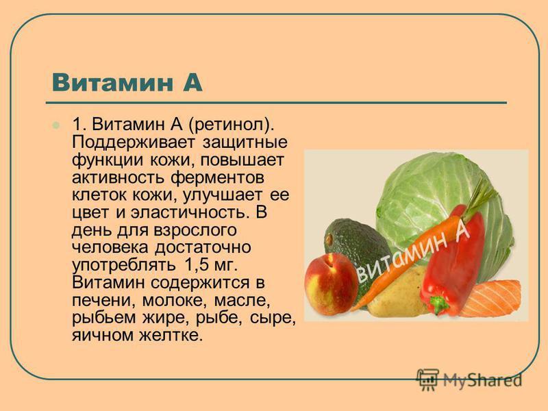Витамин А 1. Витамин А (ретинол). Поддерживает защитные функции кожи, повышает активность ферментов клеток кожи, улучшает ее цвет и эластичность. В день для взрослого человека достаточно употреблять 1,5 мг. Витамин содержится в печени, молоке, масле,
