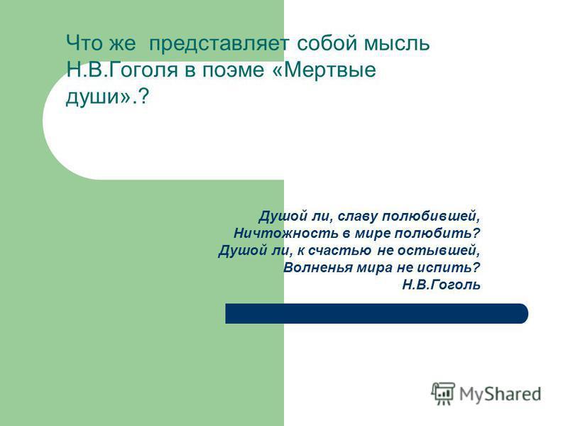 Что же представляет собой мысль Н.В.Гоголя в поэме «Мертвые души».? Душой ли, славу полюбившей, Ничтожность в мире полюбить? Душой ли, к счастью не остывшей, Волненья мира не испить? Н.В.Гоголь