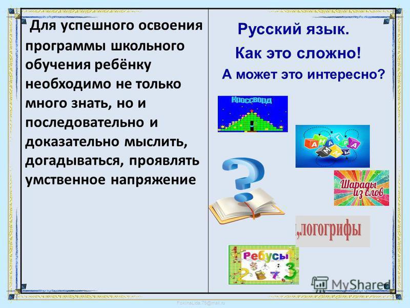 FokinaLida.75@mail.ru Для успешного освоения программы школьного обучения ребёнку необходимо не только много знать, но и последовательно и доказательно мыслить, догадываться, проявлять умственное напряжение Русский язык. Как это сложно! А может это и