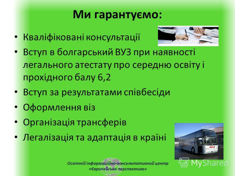 Освітній інформаційно-консультативний центр «Європейська перспектива» Ми гарантуємо: Кваліфіковані консультації Вступ в болгарський ВУЗ при наявності легального атестату про середню освіту і прохідного балу 6,2 Вступ за результатами співбесіди Оформл