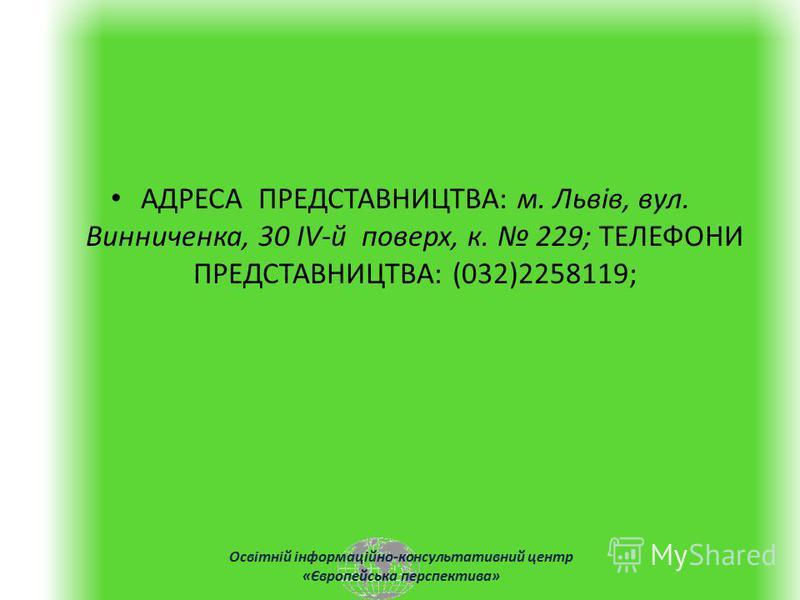 Освітній інформаційно-консультативний центр «Європейська перспектива» АДРЕСА ПРЕДСТАВНИЦТВА: м. Львів, вул. Винниченка, 30 IV-й поверх, к. 229; ТЕЛЕФОНИ ПРЕДСТАВНИЦТВА: (032)2258119;