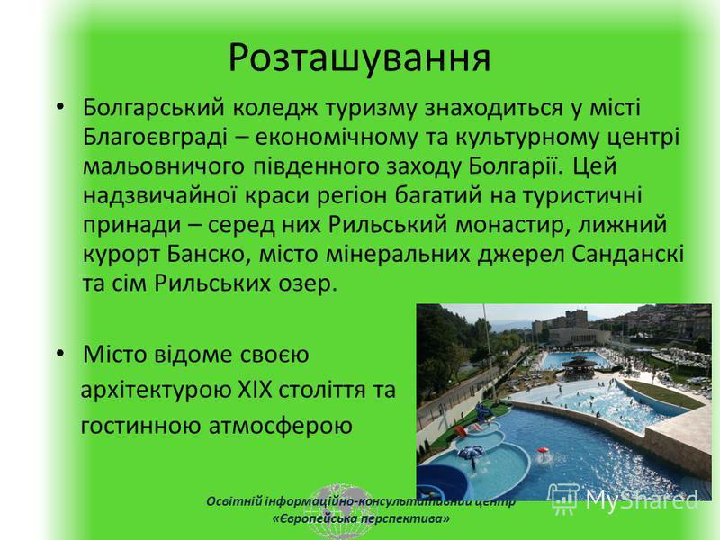Освітній інформаційно-консультативний центр «Європейська перспектива» Розташування Болгарський коледж туризму знаходиться у місті Благоєвграді – економічному та культурному центрі мальовничого південного заходу Болгарії. Цей надзвичайної краси регіон