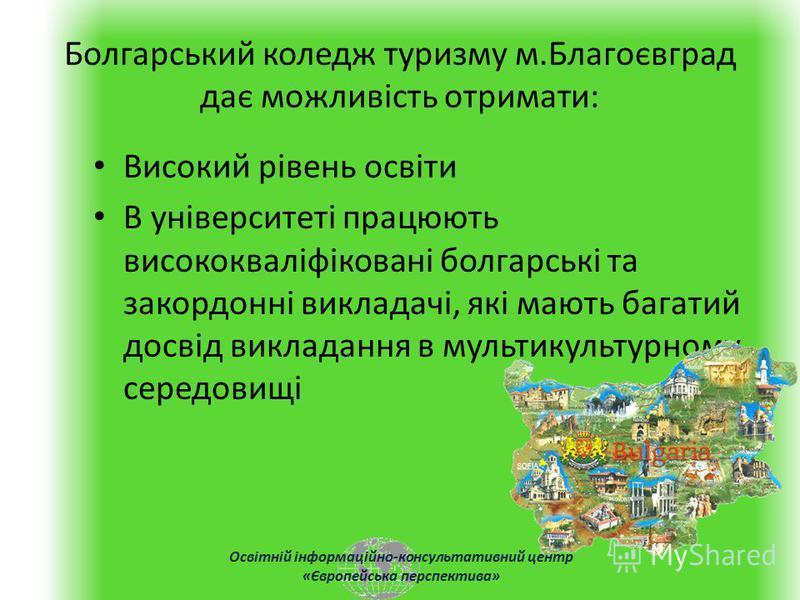 Освітній інформаційно-консультативний центр «Європейська перспектива» Болгарський коледж туризму м.Благоєвград дає можливість отримати: Високий рівень освіти В університеті працюють висококваліфіковані болгарські та закордонні викладачі, які мають ба