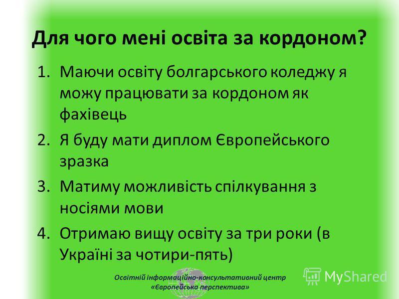 Освітній інформаційно-консультативний центр «Європейська перспектива» Для чого мені освіта за кордоном? 1.Маючи освіту болгарського коледжу я можу працювати за кордоном як фахівець 2.Я буду мати диплом Європейського зразка 3.Матиму можливість спілкув