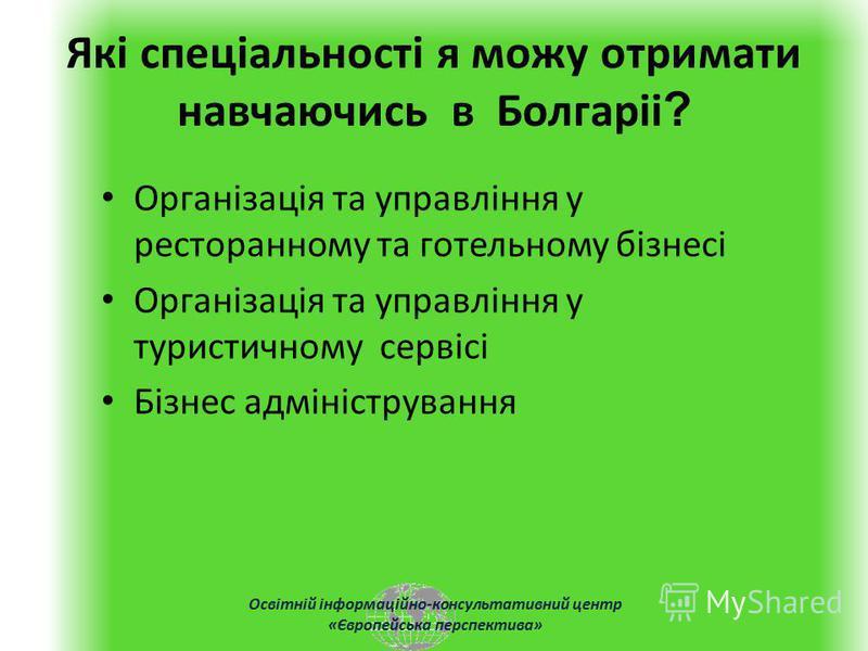 Освітній інформаційно-консультативний центр «Європейська перспектива» Які спеціальності я можу отримати навчаючись в Болгаріі ? Організація та управління у ресторанному та готельному бізнесі Організація та управління у туристичному сервісі Бізнес адм