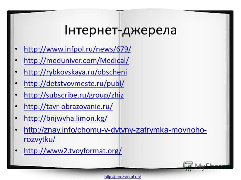 Інтернет-джерела http://www.infpol.ru/news/679/ http://meduniver.com/Medical/ http://rybkovskaya.ru/obscheni http://detstvovmeste.ru/publ/ http://subscribe.ru/group/zhiz http://tavr-obrazovanie.ru/ http://bnjwvha.limon.kg/ http://znay.info/chomu-v-dy