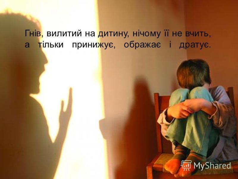 Гнів, вилитий на дитину, нічому її не вчить, а тільки принижує, ображає і дратує.