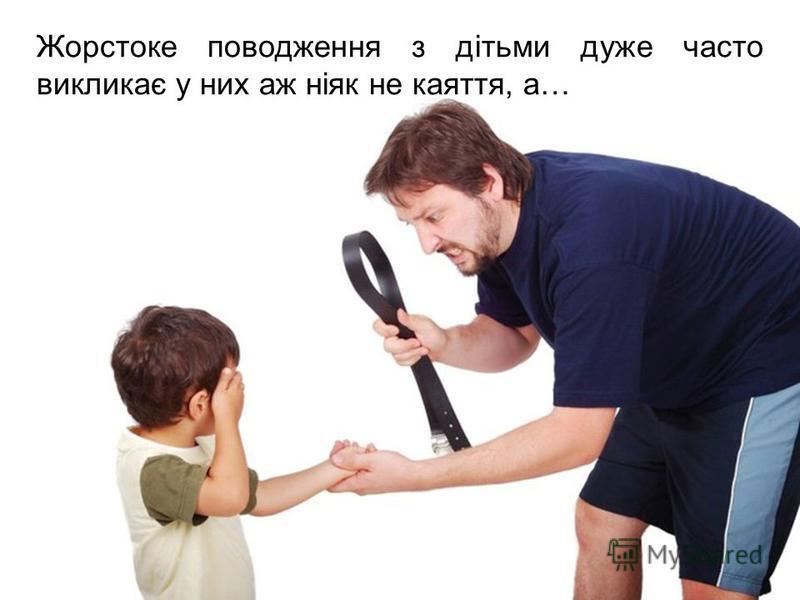 Жорстоке поводження з дітьми дуже часто викликає у них аж ніяк не каяття, а…