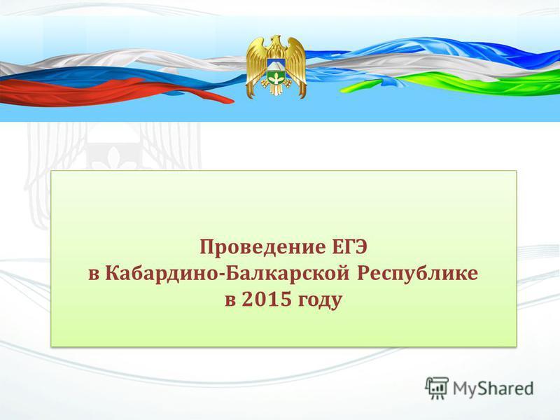 Проведение ЕГЭ в Кабардино-Балкарской Республике в 2015 году Проведение ЕГЭ в Кабардино-Балкарской Республике в 2015 году
