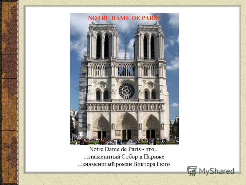 Notre Dame de Paris - это......знаменитый Собор в Париже...знаменитый роман Виктора Гюго NOTRE DAME DE PARIS
