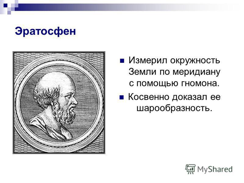 Эратосфен Измерил окружность Земли по меридиану с помощью гномона. Косвенно доказал ее шарообразность.