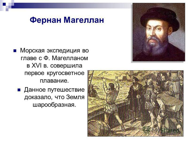 Фернан Магеллан Морская экспедиция во главе с Ф. Магелланом в XVI в. совершила первое кругосветное плавание. Данное путешествие доказало, что Земля шарообразная.