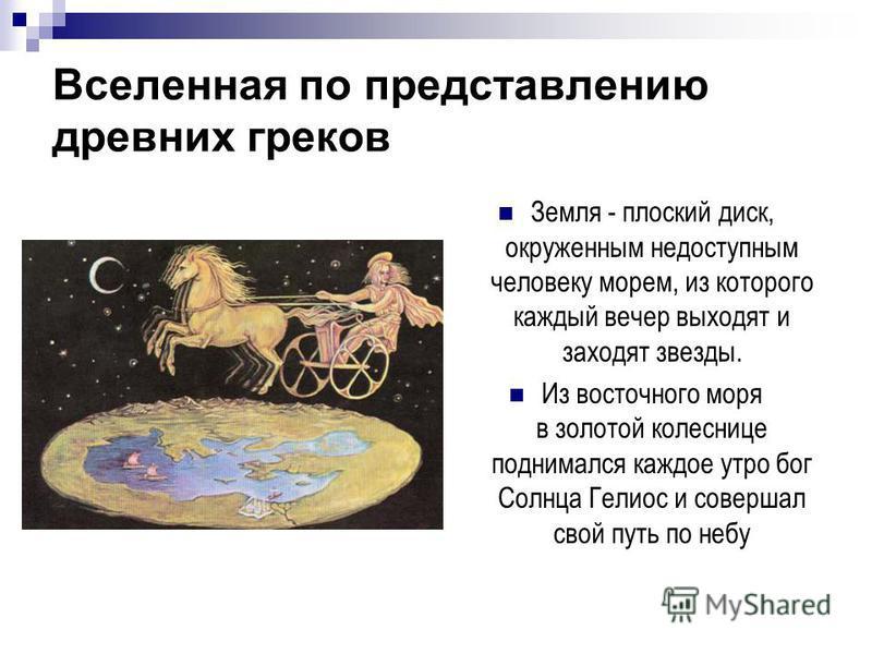 Вселенная по представлению древних греков Земля - плоский диск, окруженным недоступным человеку морем, из которого каждый вечер выходят и заходят звезды. Из восточного моря в золотой колеснице поднимался каждое утро бог Солнца Гелиос и совершал свой