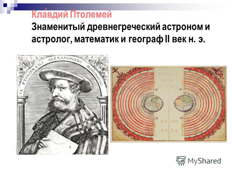 Клавдий Птолемей Знаменитый древнегреческий астроном и астролог, математик и географ II век н. э.