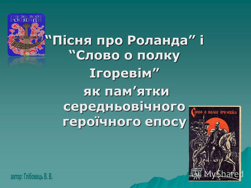 Пісня про Роланда і Слово о полку Ігоревім як памятки середньовічного героїчного епосу як памятки середньовічного героїчного епосу
