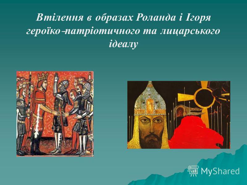 Втілення в образах Роланда і Ігоря героїко - патріотичного та лицарського ідеалу