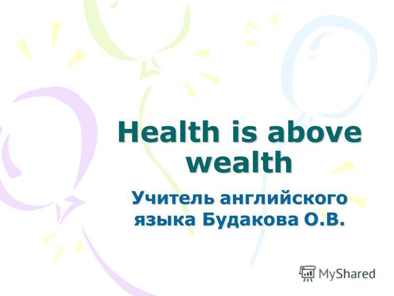 Health is above wealth Учитель английского языка Будакова О.В.