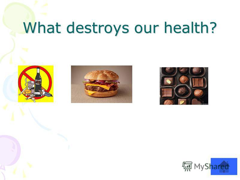 What destroys our health?