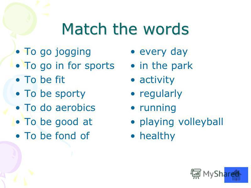 Match the words To go jogging To go in for sports To be fit To be sporty To do aerobics To be good at To be fond of every day in the park activity regularly running playing volleyball healthy