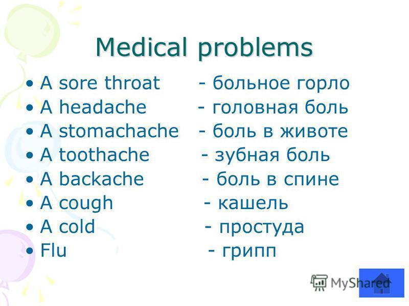 Medical problems A sore throat - больное горло A headache - головная боль A stomachache - боль в животе A toothache - зубная боль A backache - боль в спине A cough - кашель A cold - простуда Flu - грипп
