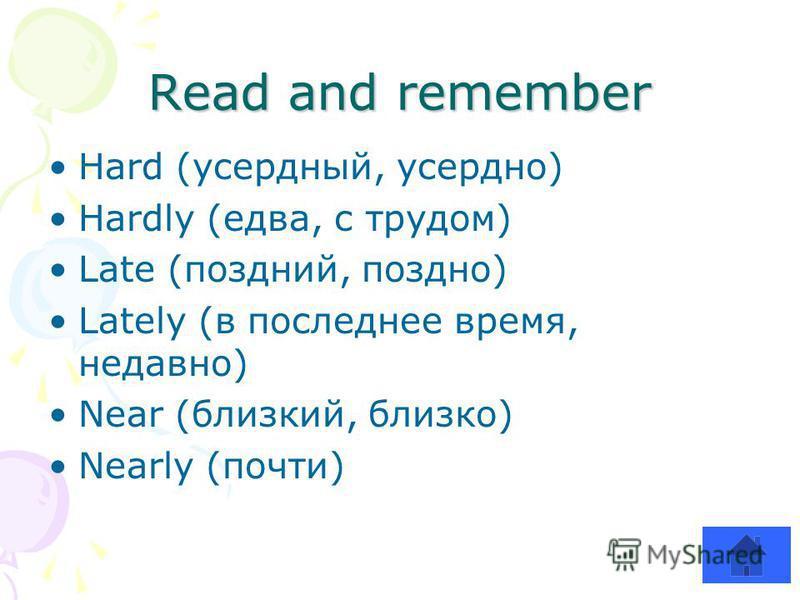 Read and remember Hard (усердный, усердно) Hardly (едва, с трудом) Late (поздний, поздно) Lately (в последнее время, недавно) Near (близкий, близко) Nearly (почти)