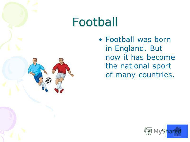 Football Football was born in England. But now it has become the national sport of many countries.