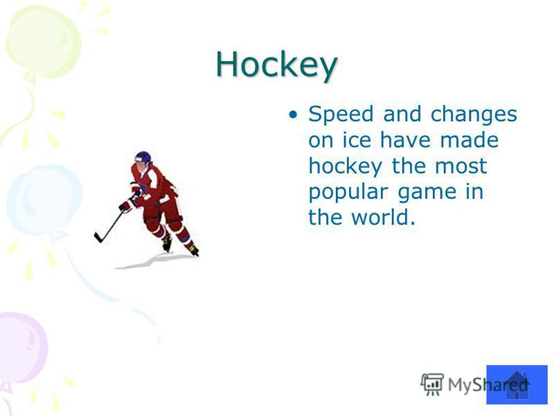 Hockey Speed and changes on ice have made hockey the most popular game in the world.