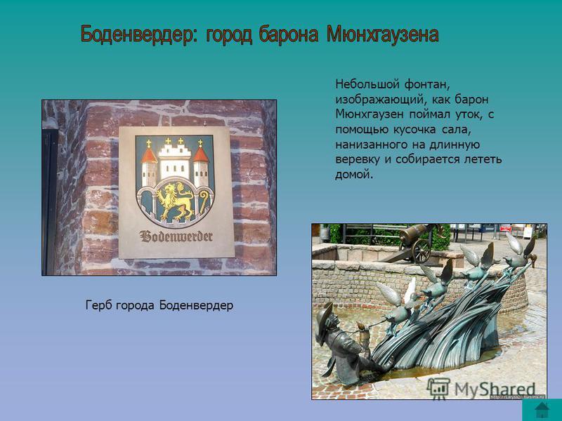 Герб города Боденвердер Небольшой фонтан, изображающий, как барон Мюнхгаузен поймал уток, с помощью кусочка сала, нанизанного на длинную веревку и собирается лететь домой.
