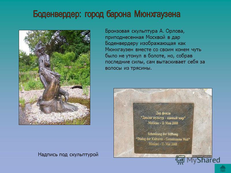 Бронзовая скульптура А. Орлова, преподнесенная Москвой в дар Боденвердеру изображающая как Мюнхгаузен вместе со своим конем чуть было не утонул в болоте, но, собрав последние силы, сам вытаскивает себя за волосы из трясины. Надпись под скульптурой
