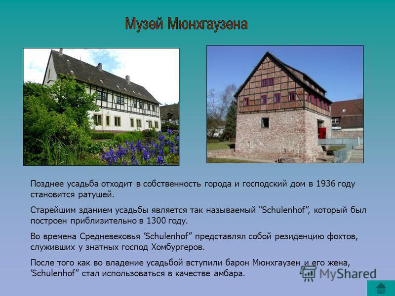 Позднее усадьба отходит в собственность города и господский дом в 1936 году становится ратушей. Старейшим зданием усадьбы является так называемый Schulenhof, который был построен приблизительно в 1300 году. Во времена Средневековья Schulenhof предста